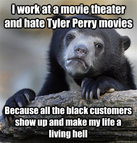 I work at a movie theater and hate Tyler Perry movies Because all the black customers show up and make my life a living hell - I work at a movie theater and hate Tyler Perry movies Because all the black customers show up and make my life a living hell  Confession Bear