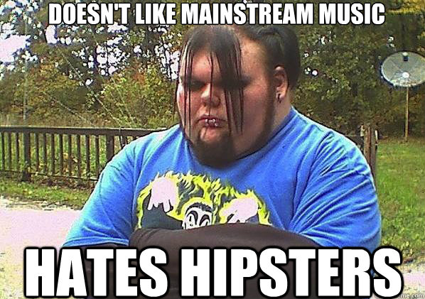 Doesn't like mainstream music Hates hipsters