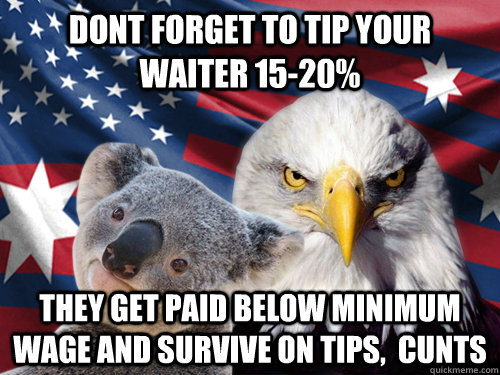 dont forget to tip your waiter 15-20% They get paid below minimum wage and survive on tips,  cunts  - dont forget to tip your waiter 15-20% They get paid below minimum wage and survive on tips,  cunts   Ameristralia