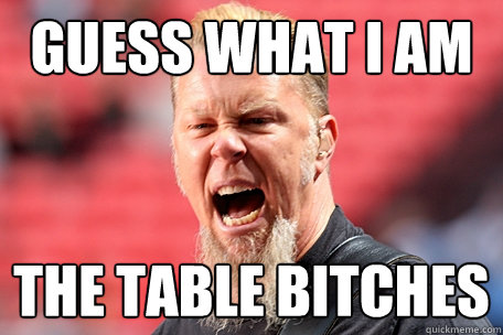 GUESS WHAT I AM THE TABLE BITCHES