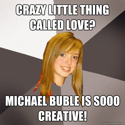 bf99d496d7ead3ab230ad938c8c57d8959db12fb8ea1bdae2ed77874d94d413b crazy little thing called love? michael buble is sooo creative,Michael Buble Memes