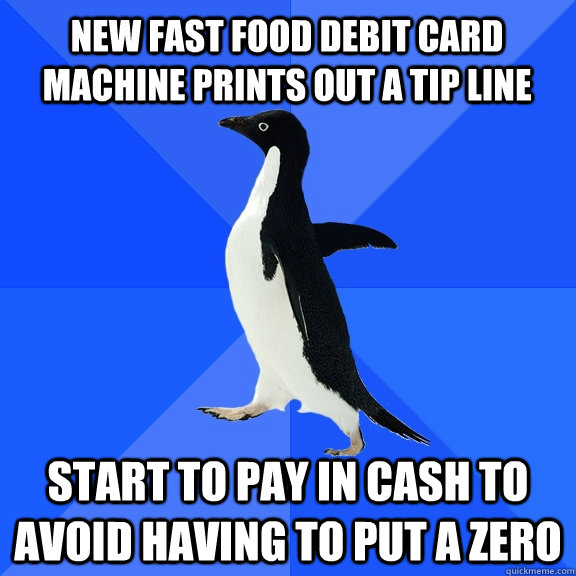 new fast food debit card machine prints out a tip line start to pay in cash to avoid having to put a zero - new fast food debit card machine prints out a tip line start to pay in cash to avoid having to put a zero  Socially Awkward Penguin