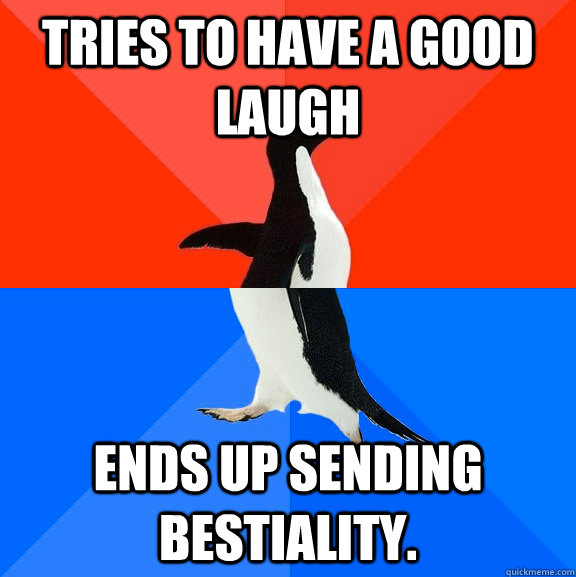 Tries to have a good laugh Ends up sending bestiality. - Tries to have a good laugh Ends up sending bestiality.  Socially Awesome Awkward Penguin