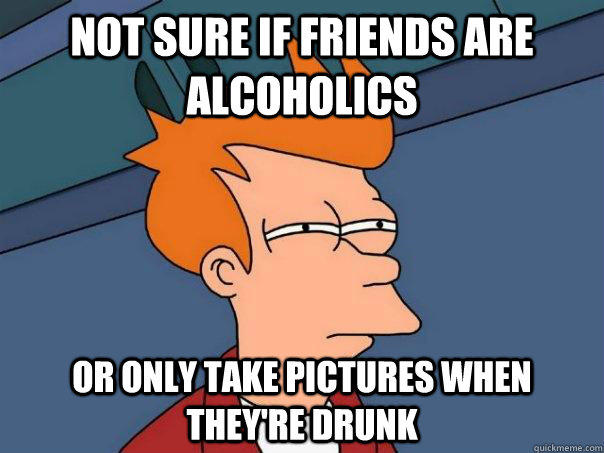 Not sure if friends are alcoholics or only take pictures when they're drunk - Not sure if friends are alcoholics or only take pictures when they're drunk  Futurama Fry