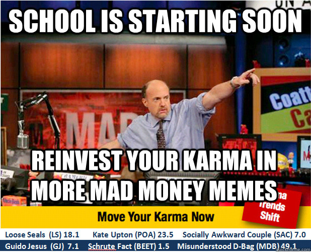 School is starting soon Reinvest your karma in more MAD MONEY memes - School is starting soon Reinvest your karma in more MAD MONEY memes  Jim Kramer with updated ticker