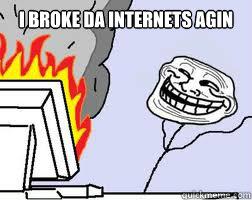 I broke da internets AGIN