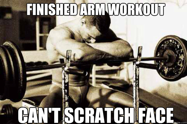 Finished arm workout Can't scratch face