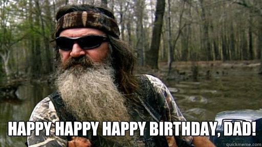 bfa047a25a604b34b21ff189e9f83adead9eb970277fbc1b2eaee6a0c863b705 happy happy happy birthday, dad! phil duck dynasty quickmeme