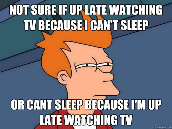 Not sure if up late watching tv because i can't sleep or cant sleep because i'm up late watching tv