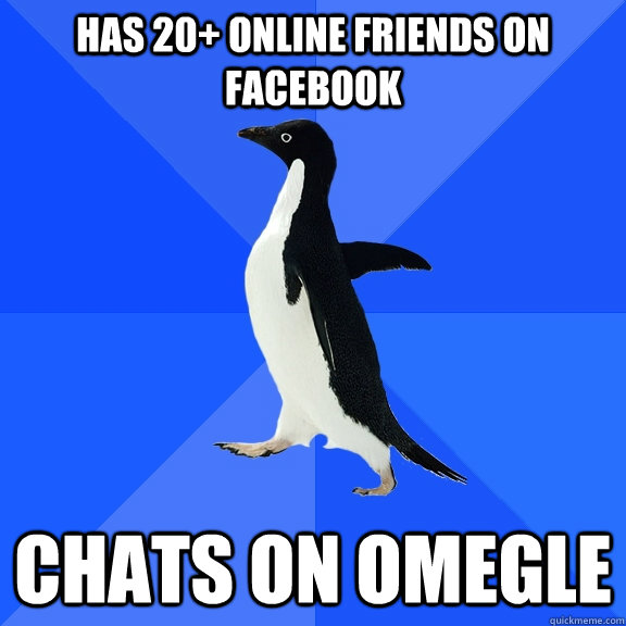 Has 20+ online friends on facebook Chats on Omegle - Has 20+ online friends on facebook Chats on Omegle  Socially Awkward Penguin