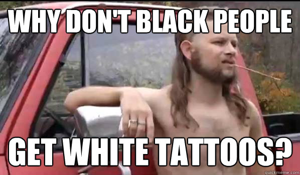 Why don't black people get white tattoos? - Why don't black people get white tattoos?  Almost Politically Correct Redneck