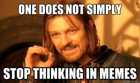 One Does Not Simply stop thinking in memes - One Does Not Simply stop thinking in memes  Boromir
