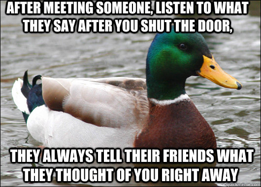 After meeting someone, listen to what they say after you shut the door,  they always tell their friends what they thought of you right away - After meeting someone, listen to what they say after you shut the door,  they always tell their friends what they thought of you right away  Actual Advice Mallard