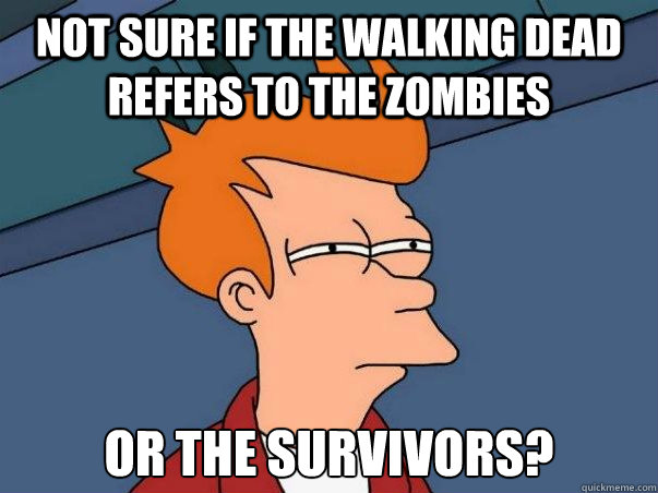 Not sure if The Walking Dead refers to the zombies or the survivors? - Not sure if The Walking Dead refers to the zombies or the survivors?  Not sure Fry