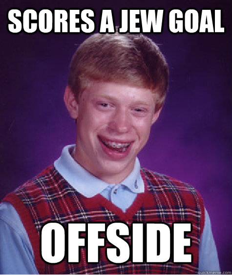 scores a jew goal offside  Bad Luck Brian