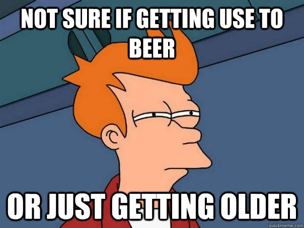 Not sure if getting use to beer Or just getting older - Not sure if getting use to beer Or just getting older  Futurama Fry