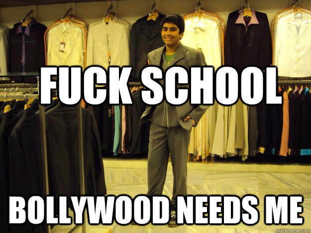 fuck school bollywood needs me