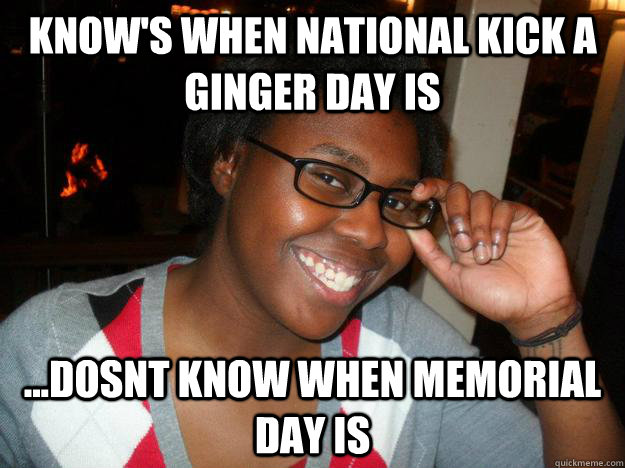 bfb36dca4c6a3b679f6ff354b9e2f06bb2fffc34e96d350d89478952682c4805 know's when national kick a ginger day is dosnt know when,Funny Memorial Day Memes