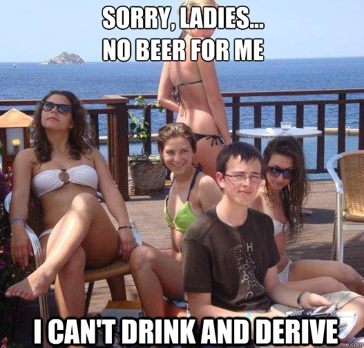 Sorry, ladies... no beer for me I can't drink and derive - Sorry, ladies... no beer for me I can't drink and derive  Priority Peter