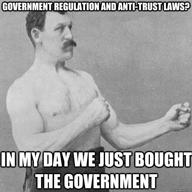 Government Regulation and Anti-Trust Laws? In my day we just bought the government - Government Regulation and Anti-Trust Laws? In my day we just bought the government  overly manly man