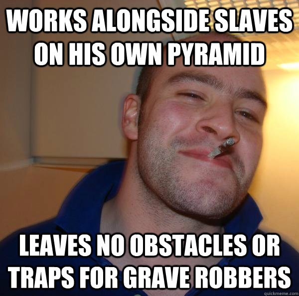 works alongside slaves on his own pyramid leaves no obstacles or traps for grave robbers - works alongside slaves on his own pyramid leaves no obstacles or traps for grave robbers  Misc