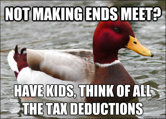 not making ends meet? have kids, think of all the tax deductions  - not making ends meet? have kids, think of all the tax deductions   Malicious Advice Mallard
