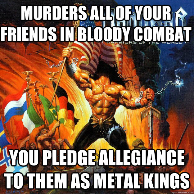 murders all of your friends in bloody combat you pledge allegiance to them as metal kings - murders all of your friends in bloody combat you pledge allegiance to them as metal kings  Misc