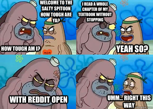 Welcome to the Salty Spitoon how tough are ya? HOW TOUGH AM I? I read a whole chapter of my textbook without stopping With reddit open Umm... Right this way Yeah so?