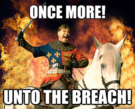 Once more! Unto the breach! - Once more! Unto the breach!  henry v