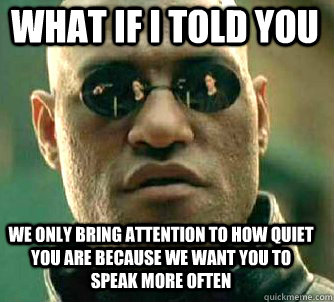 what if i told you We only bring attention to how quiet you are because we want you to speak more often - what if i told you We only bring attention to how quiet you are because we want you to speak more often  Matrix Morpheus