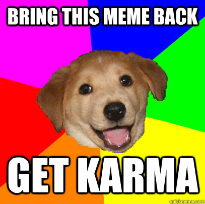 Bring this meme back get karma - Bring this meme back get karma  Advice Dog