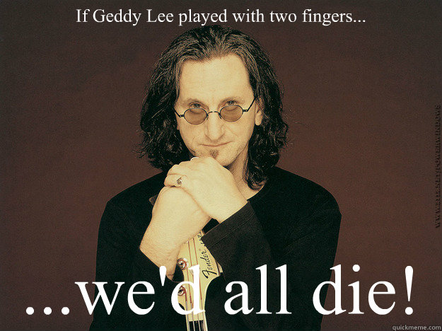 If Geddy Lee played with two fingers... ...we'd all die!  Geddy Lee is epic