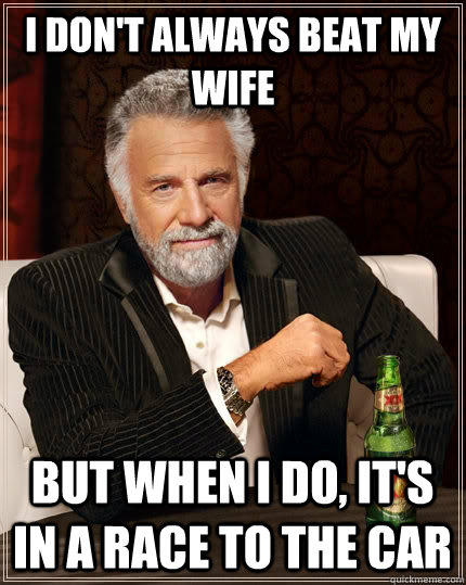 I don't always beat my wife but when I do, It's in a race to the car - I don't always beat my wife but when I do, It's in a race to the car  The Most Interesting Man In The World