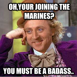 Oh,Your Joining the Marines? You must be a badass..  Condescending Wonka
