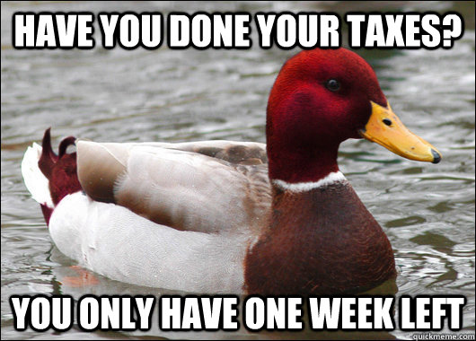 Have you done your taxes? You only have one week left - Have you done your taxes? You only have one week left  Malicious Advice Mallard