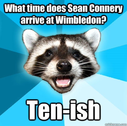 What time does Sean Connery arrive at Wimbledon?  Ten-ish - What time does Sean Connery arrive at Wimbledon?  Ten-ish  Lame Pun Coon