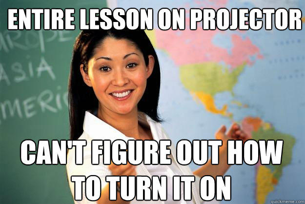 entire lesson on projector can't figure out how to turn it on - entire lesson on projector can't figure out how to turn it on  Unhelpful High School Teacher
