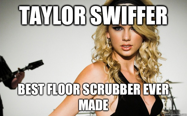 Taylor Swiffer Best floor scrubber ever made  taylor swifting