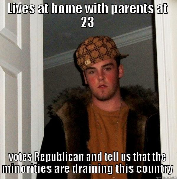 LIVES AT HOME WITH PARENTS AT 23 VOTES REPUBLICAN AND TELL US THAT THE MINORITIES ARE DRAINING THIS COUNTRY Scumbag Steve