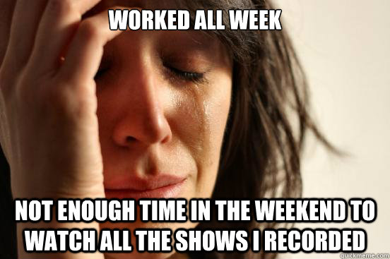 Worked all week Not enough time in the weekend to watch all the shows I recorded - Worked all week Not enough time in the weekend to watch all the shows I recorded  First World Problems