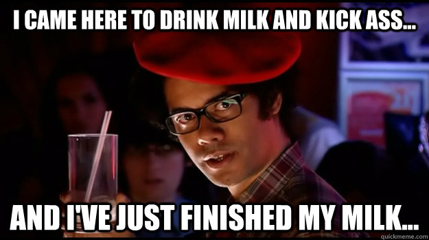 I came here to drink milk and kick ass... And I've just finished my milk... - I came here to drink milk and kick ass... And I've just finished my milk...  Menacing Maurice