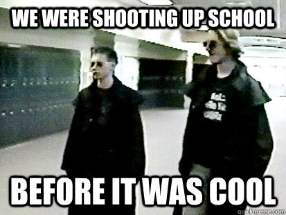 We were shooting up school before it was cool - We were shooting up school before it was cool  Hipster Dylan & Eric