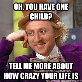 Oh, you have one child? tell me more about how crazy your life is - Oh, you have one child? tell me more about how crazy your life is  Condescending Wonka