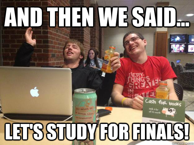 And then we said... Let's study for finals!