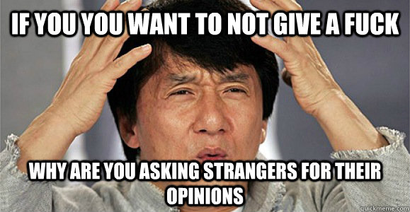 If you you want to not give a fuck why are you asking strangers for their opinions - If you you want to not give a fuck why are you asking strangers for their opinions  Confused Jackie Chan