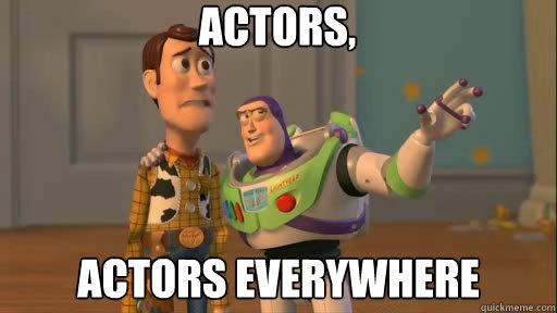 actors, actors everywhere - actors, actors everywhere  Everywhere