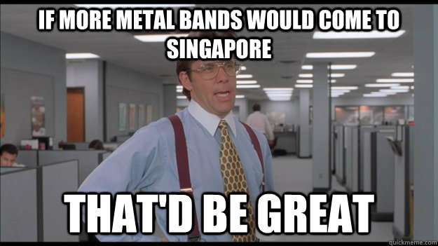If more metal bands would come to singapore That'd be great - If more metal bands would come to singapore That'd be great  Office Space Lumbergh HD