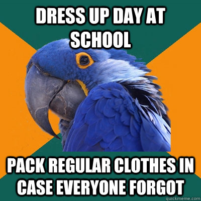dress up day at school pack regular clothes in case everyone forgot - dress up day at school pack regular clothes in case everyone forgot  Paranoid Parrot