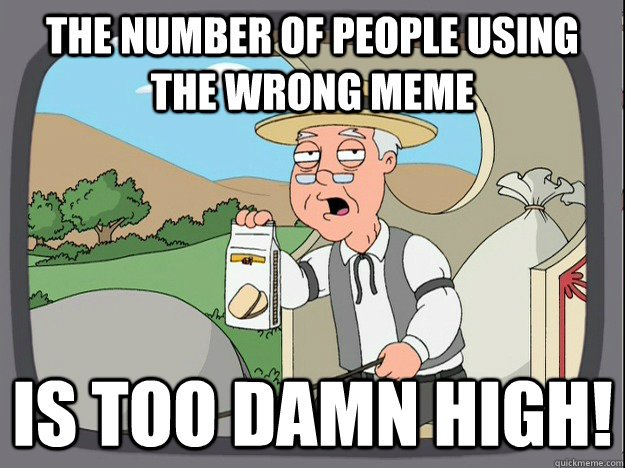 the number of people using the wrong meme is too damn high! - the number of people using the wrong meme is too damn high!  Pepperidge Farm Remembers