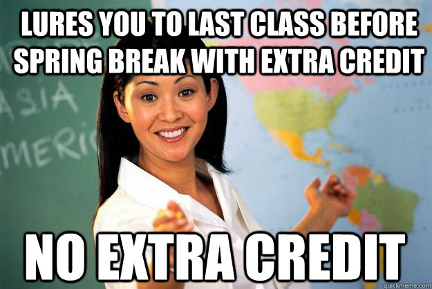 LURES YOU TO LAST CLASS BEFORE SPRING BREAK WITH EXTRA CREDIT NO EXTRA CREDIT - LURES YOU TO LAST CLASS BEFORE SPRING BREAK WITH EXTRA CREDIT NO EXTRA CREDIT  Unhelpful High School Teacher